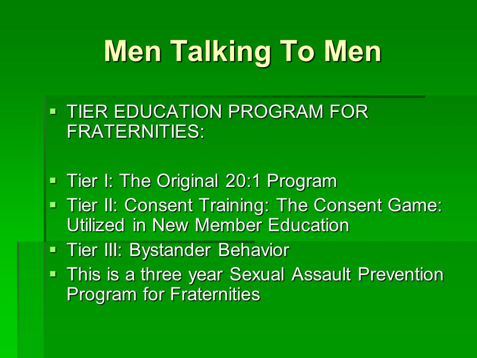 Men Talking To Men  TIER EDUCATION PROGRAM FOR FRATERNITIES:  Tier I: The Original 20:1 Program  Tier II: Consent Training: The Consent Game: Utili