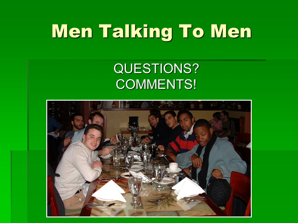 Men Talking To Men QUESTIONS COMMENTS!
