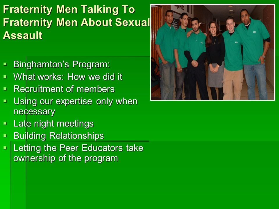 Fraternity Men Talking To Fraternity Men About Sexual Assault  Binghamton's Program:  What works: How we did it  Recruitment of members  Using our expertise only when necessary  Late night meetings  Building Relationships  Letting the Peer Educators take ownership of the program