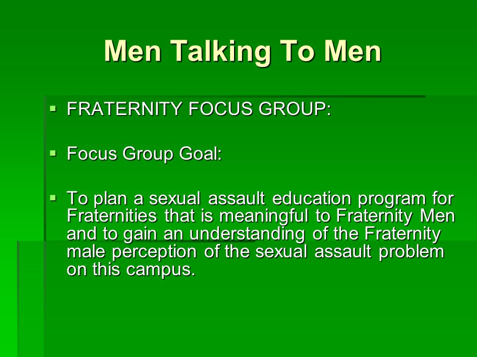 Men Talking To Men  FRATERNITY FOCUS GROUP:  Focus Group Goal:  To plan a sexual assault education program for Fraternities that is meaningful to Fraternity Men and to gain an understanding of the Fraternity male perception of the sexual assault problem on this campus.