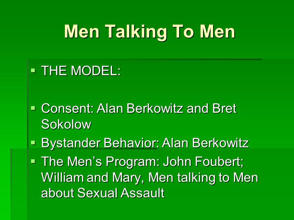 Men Talking To Men  THE MODEL:  Consent: Alan Berkowitz and Bret Sokolow  Bystander Behavior: Alan Berkowitz  The Men's Program: John Foubert; William and Mary, Men talking to Men about Sexual Assault