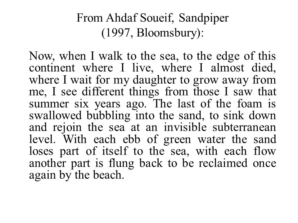 From Ahdaf Soueif, Sandpiper (1997, Bloomsbury): Now, when I walk to the sea, to the edge of this continent where I live, where I almost died, where I wait for my daughter to grow away from me, I see different things from those I saw that summer six years ago.