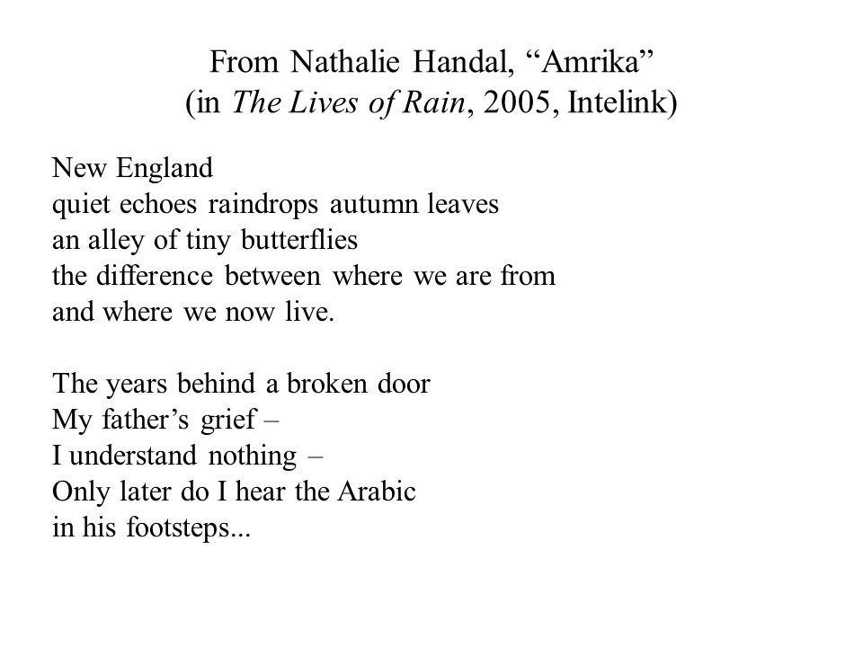 From Nathalie Handal, Amrika (in The Lives of Rain, 2005, Intelink) New England quiet echoes raindrops autumn leaves an alley of tiny butterflies the difference between where we are from and where we now live.