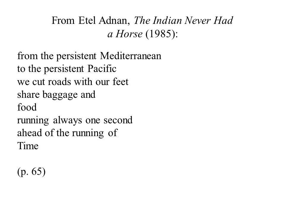 From Etel Adnan, The Indian Never Had a Horse (1985): from the persistent Mediterranean to the persistent Pacific we cut roads with our feet share baggage and food running always one second ahead of the running of Time (p.