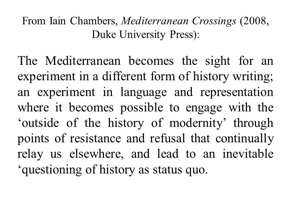 From Iain Chambers, Mediterranean Crossings (2008, Duke University Press): The Mediterranean becomes the sight for an experiment in a different form of history writing; an experiment in language and representation where it becomes possible to engage with the 'outside of the history of modernity' through points of resistance and refusal that continually relay us elsewhere, and lead to an inevitable 'questioning of history as status quo.