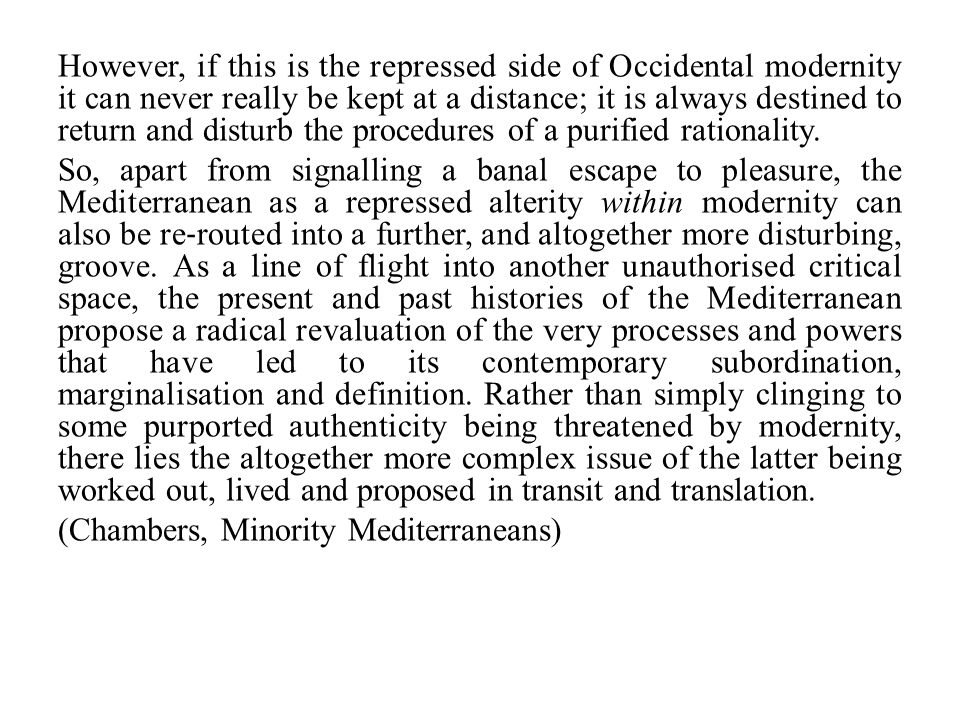 However, if this is the repressed side of Occidental modernity it can never really be kept at a distance; it is always destined to return and disturb the procedures of a purified rationality.