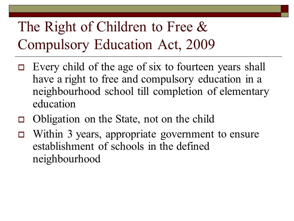The Right of Children to Free & Compulsory Education Act, 2009  Every child of the age of six to fourteen years shall have a right to free and compulsory education in a neighbourhood school till completion of elementary education  Obligation on the State, not on the child  Within 3 years, appropriate government to ensure establishment of schools in the defined neighbourhood
