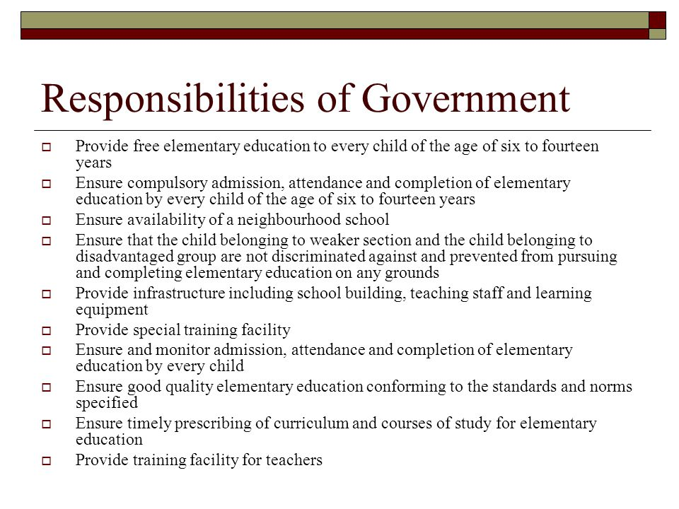 Responsibilities of local government  In addition, local governments must Maintain records of children up to the age of fourteen years residing within their jurisdiction Ensure admission of children of migrant families Monitor functioning of schools within their jurisdiction Decide the academic calendar
