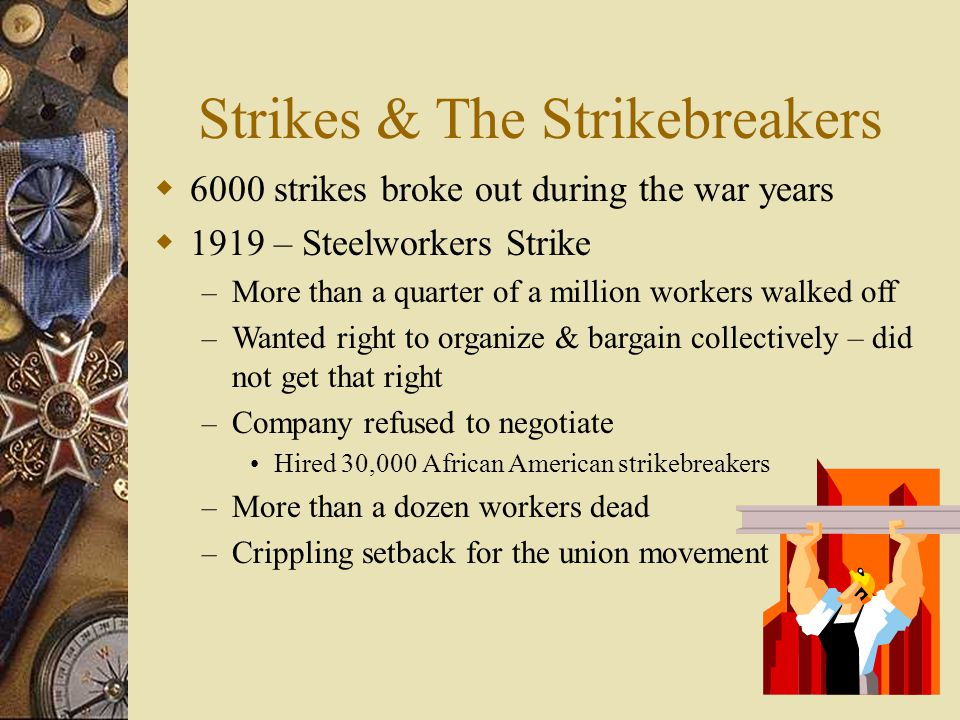 Strikes & The Strikebreakers  6000 strikes broke out during the war years  1919 – Steelworkers Strike – More than a quarter of a million workers walked off – Wanted right to organize & bargain collectively – did not get that right – Company refused to negotiate Hired 30,000 African American strikebreakers – More than a dozen workers dead – Crippling setback for the union movement