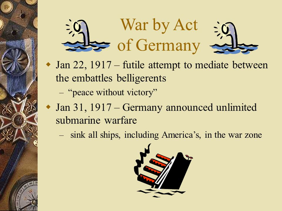 War by Act of Germany  Jan 22, 1917 – futile attempt to mediate between the embattles belligerents – peace without victory  Jan 31, 1917 – Germany announced unlimited submarine warfare – sink all ships, including America's, in the war zone