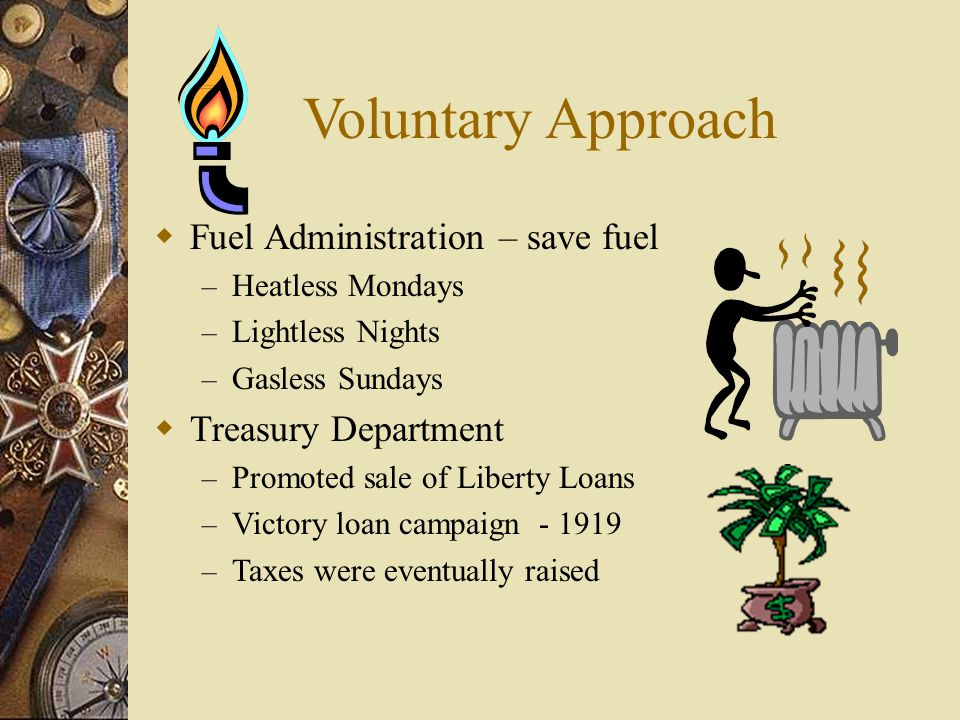 Voluntary Approach  Fuel Administration – save fuel – Heatless Mondays – Lightless Nights – Gasless Sundays  Treasury Department – Promoted sale of Liberty Loans – Victory loan campaign - 1919 – Taxes were eventually raised