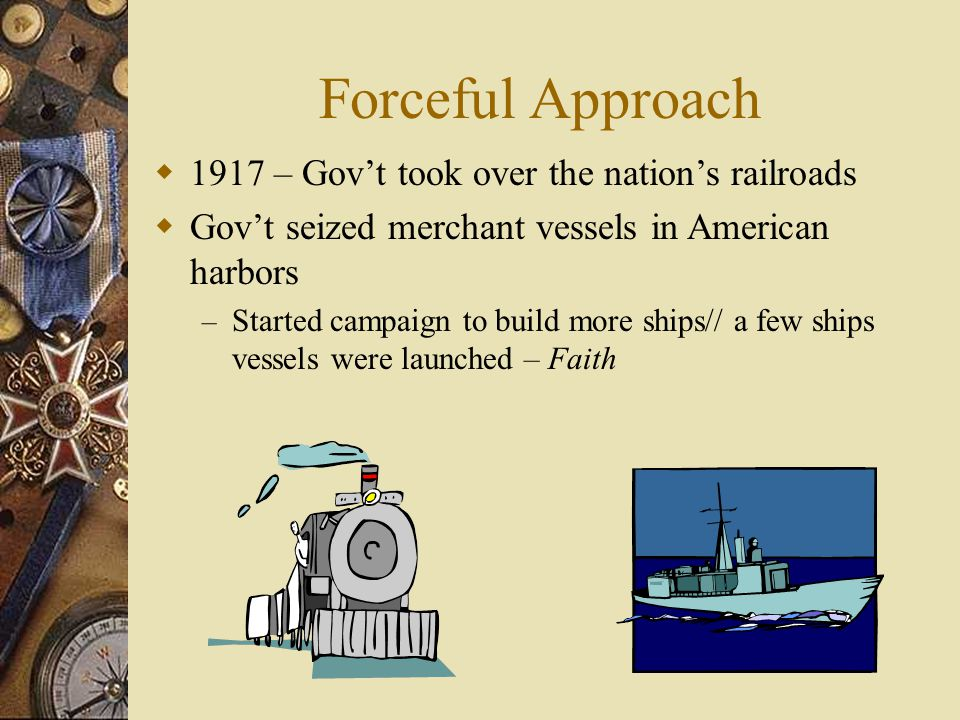 Forceful Approach  1917 – Gov't took over the nation's railroads  Gov't seized merchant vessels in American harbors – Started campaign to build more ships// a few ships vessels were launched – Faith