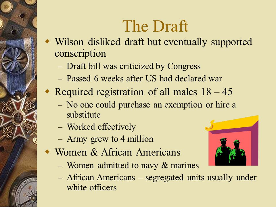 The Draft  Wilson disliked draft but eventually supported conscription – Draft bill was criticized by Congress – Passed 6 weeks after US had declared war  Required registration of all males 18 – 45 – No one could purchase an exemption or hire a substitute – Worked effectively – Army grew to 4 million  Women & African Americans – Women admitted to navy & marines – African Americans – segregated units usually under white officers