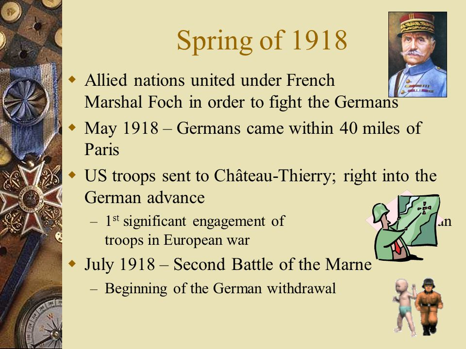 Spring of 1918  Allied nations united under French Marshal Foch in order to fight the Germans  May 1918 – Germans came within 40 miles of Paris  US troops sent to Château-Thierry; right into the German advance – 1 st significant engagement of American troops in European war  July 1918 – Second Battle of the Marne – Beginning of the German withdrawal