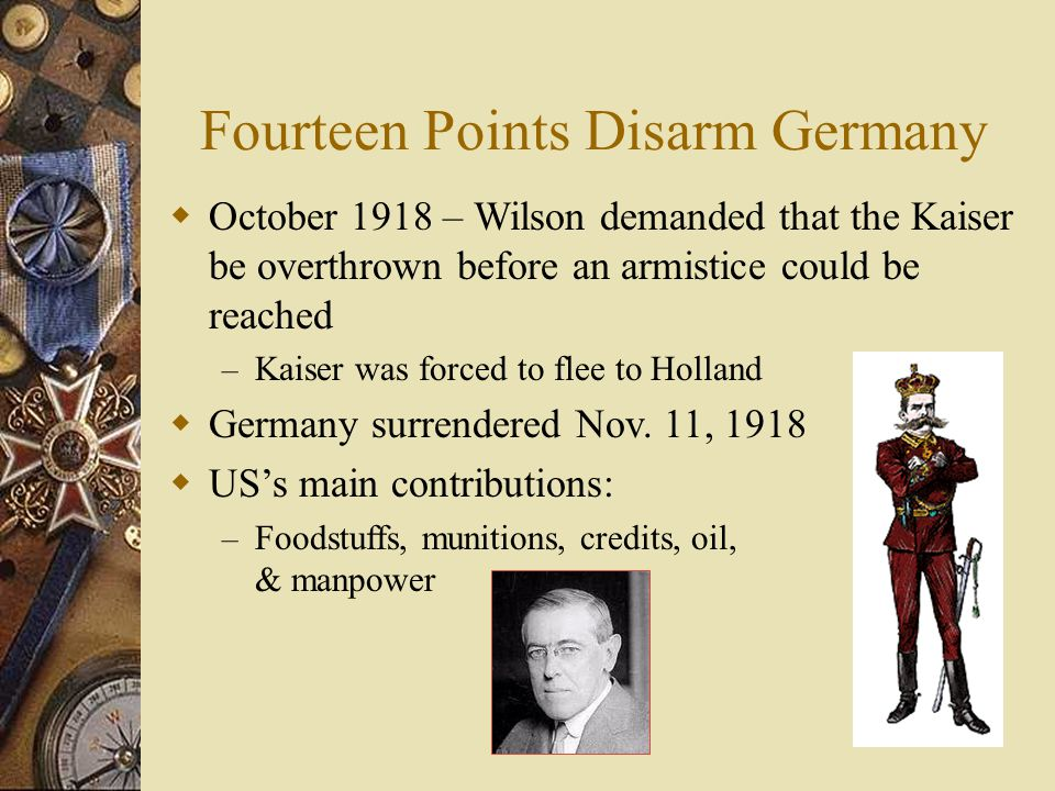 Fourteen Points Disarm Germany  October 1918 – Wilson demanded that the Kaiser be overthrown before an armistice could be reached – Kaiser was forced to flee to Holland  Germany surrendered Nov.