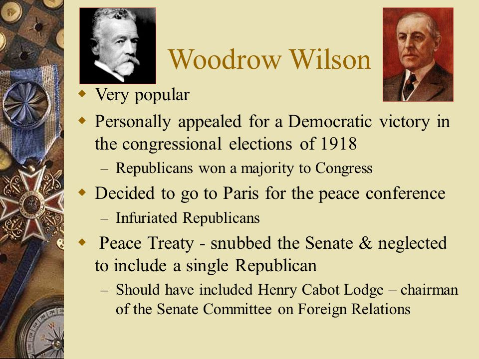 Woodrow Wilson  Very popular  Personally appealed for a Democratic victory in the congressional elections of 1918 – Republicans won a majority to Congress  Decided to go to Paris for the peace conference – Infuriated Republicans  Peace Treaty - snubbed the Senate & neglected to include a single Republican – Should have included Henry Cabot Lodge – chairman of the Senate Committee on Foreign Relations