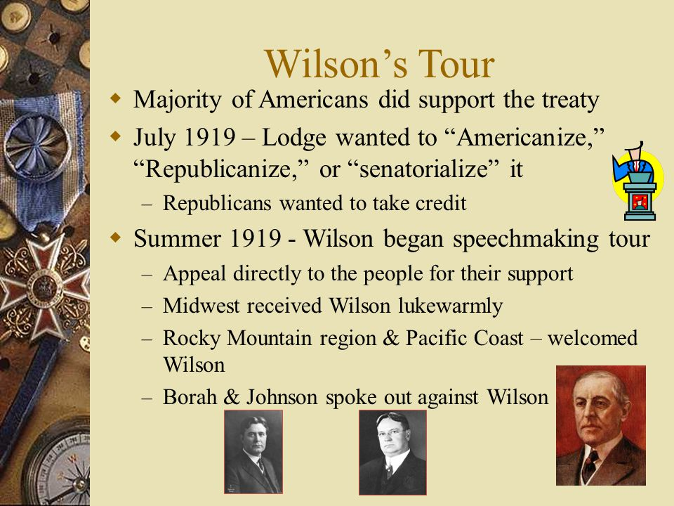 Wilson's Tour  Majority of Americans did support the treaty  July 1919 – Lodge wanted to Americanize, Republicanize, or senatorialize it – Republicans wanted to take credit  Summer 1919 - Wilson began speechmaking tour – Appeal directly to the people for their support – Midwest received Wilson lukewarmly – Rocky Mountain region & Pacific Coast – welcomed Wilson – Borah & Johnson spoke out against Wilson