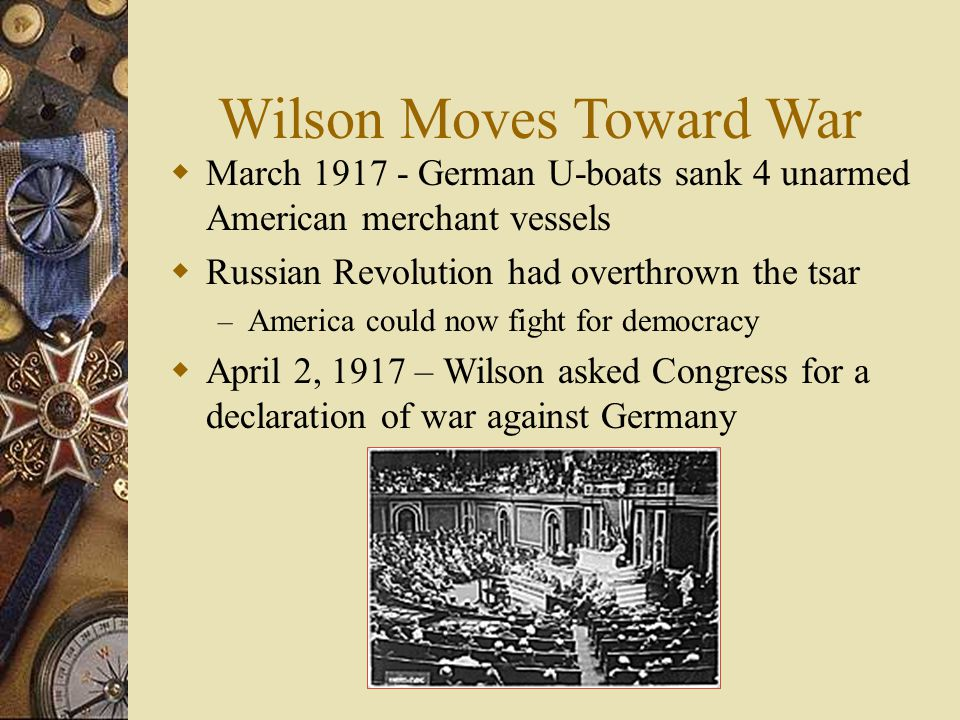 Wilson Moves Toward War  March 1917 - German U-boats sank 4 unarmed American merchant vessels  Russian Revolution had overthrown the tsar – America could now fight for democracy  April 2, 1917 – Wilson asked Congress for a declaration of war against Germany