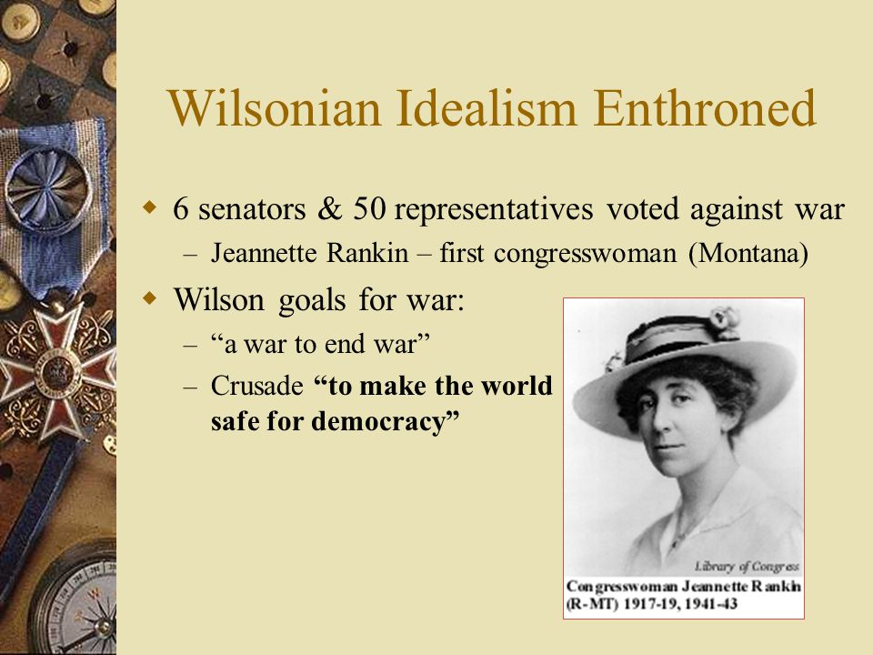 Wilsonian Idealism Enthroned  6 senators & 50 representatives voted against war – Jeannette Rankin – first congresswoman (Montana)  Wilson goals for war: – a war to end war – Crusade to make the world safe for democracy