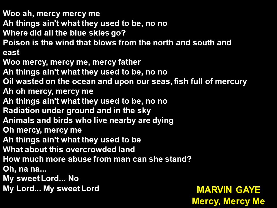 Woo ah, mercy mercy me Ah things ain t what they used to be, no no Where did all the blue skies go.