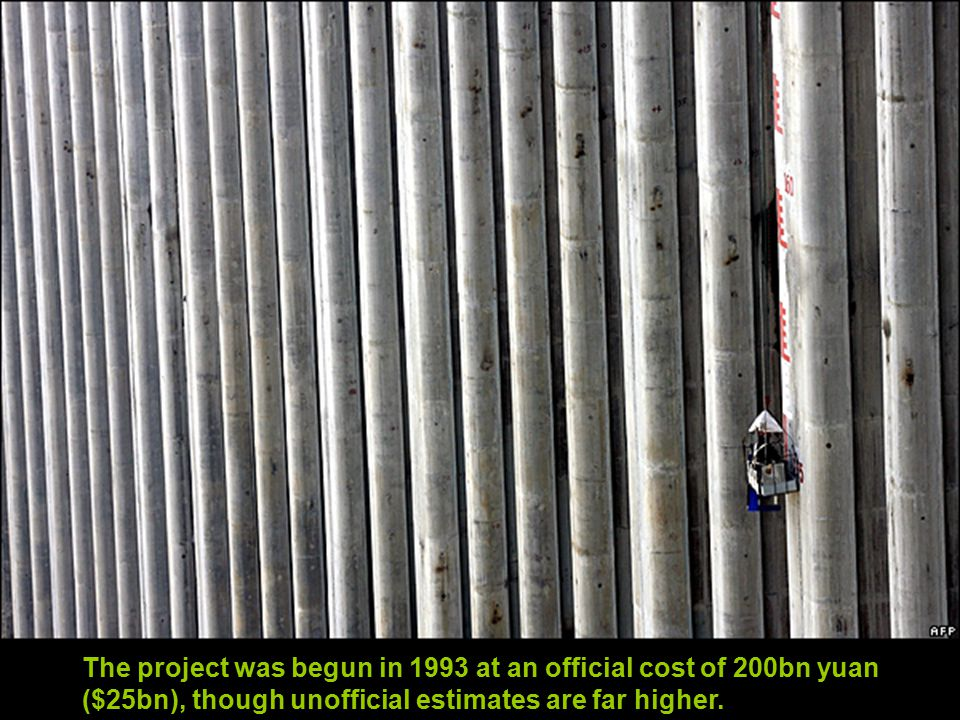 The project was begun in 1993 at an official cost of 200bn yuan ($25bn), though unofficial estimates are far higher.