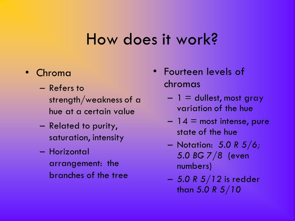 How does it work? Chroma –Refers to strength/weakness of a hue at a certain value –Related to purity, saturation, intensity –Horizontal arrangement: t