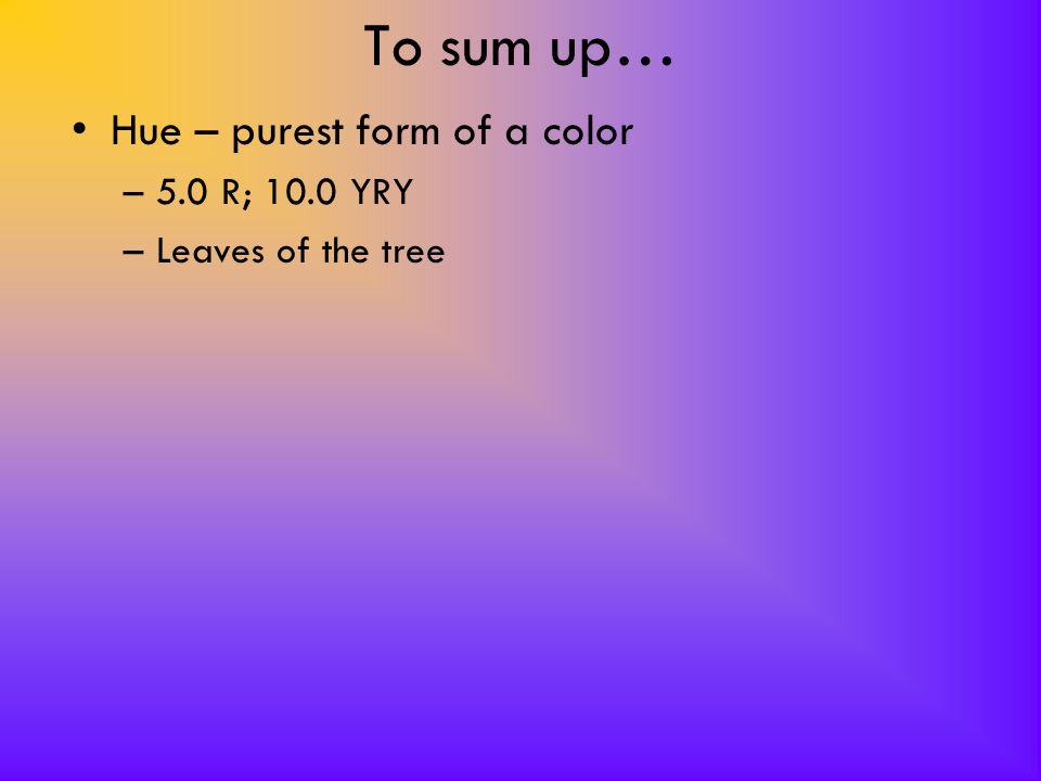 To sum up… Hue – purest form of a color –5.0 R; 10.0 YRY –Leaves of the tree