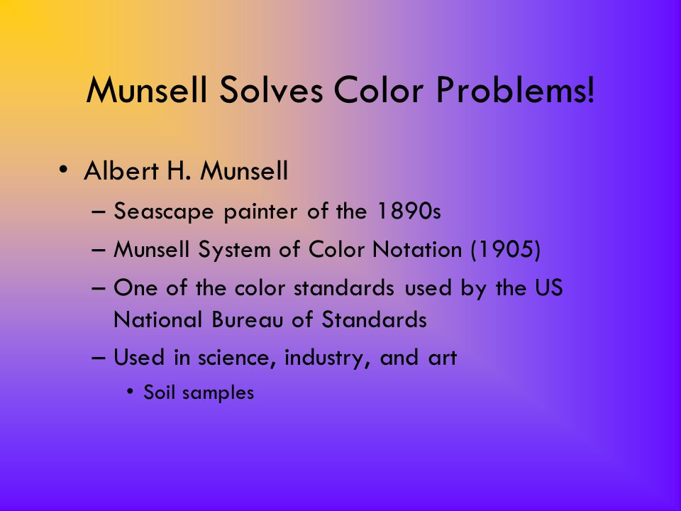Munsell Solves Color Problems! Albert H. Munsell –Seascape painter of the 1890s –Munsell System of Color Notation (1905) –One of the color standards u