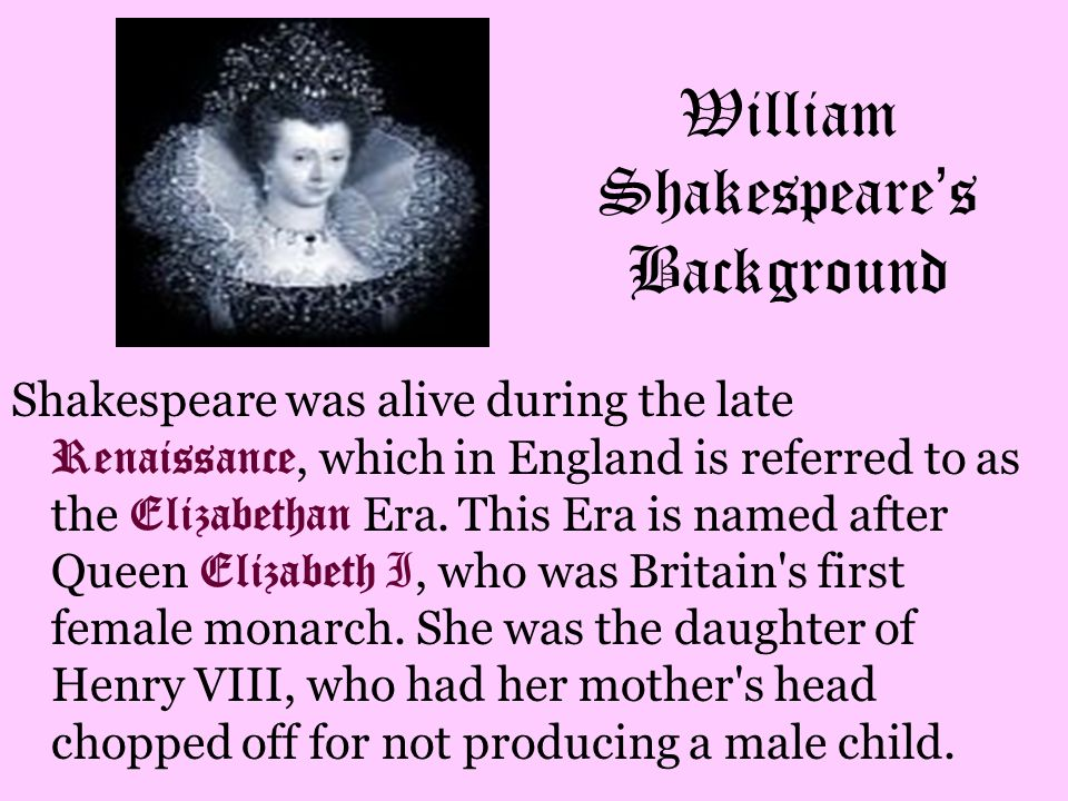 William Shakespeare ' s Background Shakespeare was alive during the late Renaissance, which in England is referred to as the Elizabethan Era. This Era