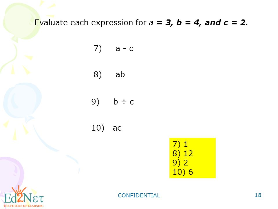 CONFIDENTIAL 18 Evaluate each expression for a = 3, b = 4, and c = 2. 7) 1 8) 12 9) 2 10) 6 7) a - c 8) ab 9) b ÷ c 10) ac