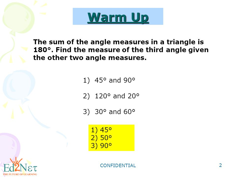 CONFIDENTIAL 2 Warm Up 1) 45° 2) 50° 3) 90° 1)45° and 90° 2)120° and 20° 3)30° and 60° The sum of the angle measures in a triangle is 180°. Find the m