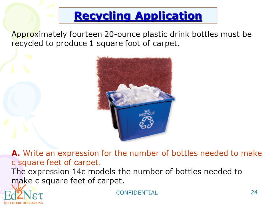 CONFIDENTIAL 24 Recycling Application Approximately fourteen 20-ounce plastic drink bottles must be recycled to produce 1 square foot of carpet. A. Wr