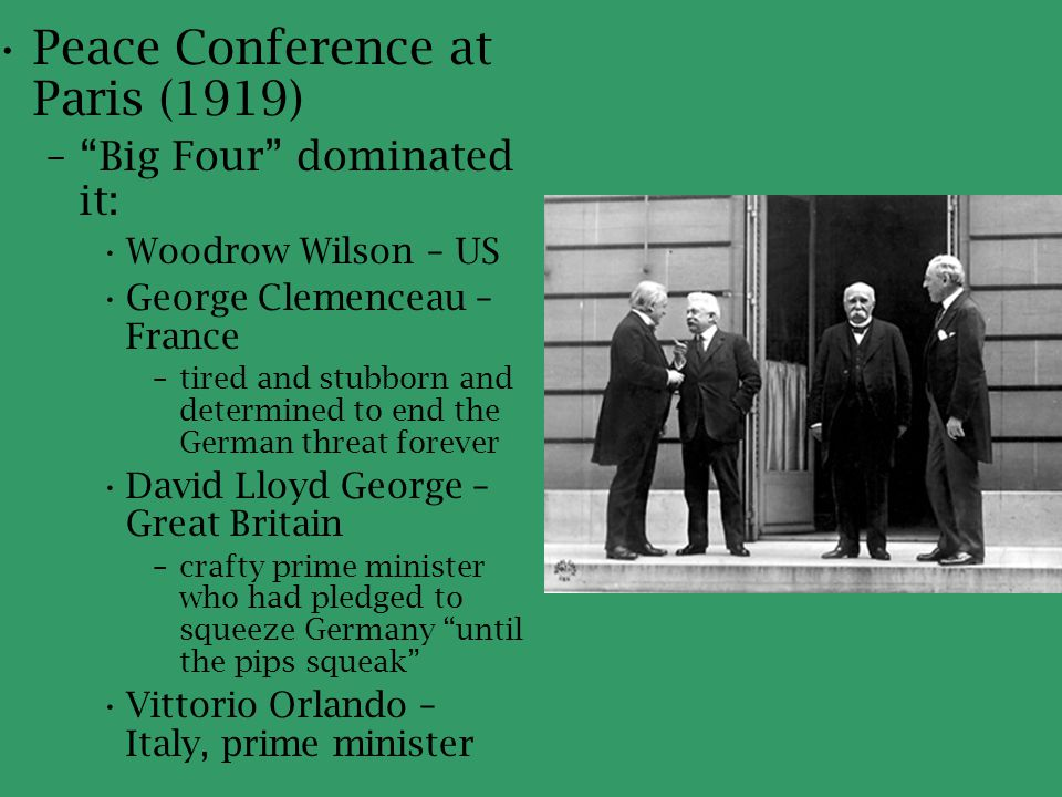 """Peace Conference at Paris (1919) –""""Big Four"""" dominated it: Woodrow Wilson – US George Clemenceau – France –tired and stubborn and determined to end th"""