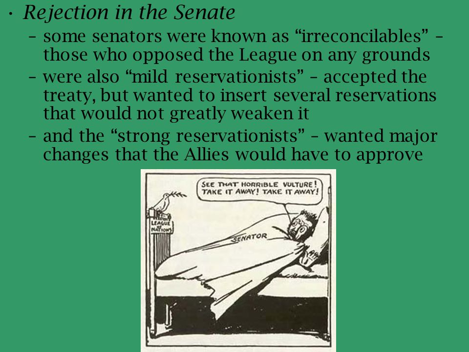 """Rejection in the Senate –some senators were known as """"irreconcilables"""" – those who opposed the League on any grounds –were also """"mild reservationists"""""""