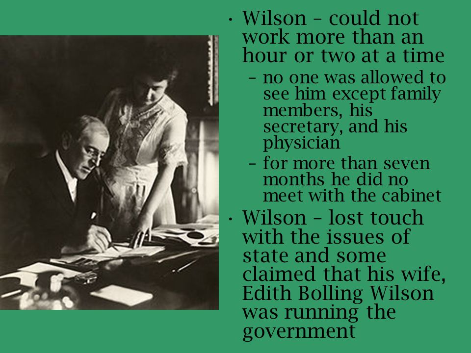 Wilson – could not work more than an hour or two at a time –no one was allowed to see him except family members, his secretary, and his physician –for