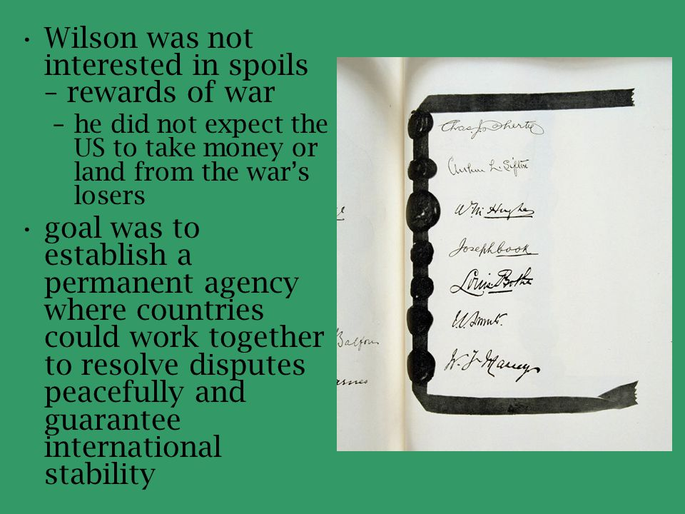 England and France distrusted Wilsonian idealism as the basis for peace –wanted Germany disarmed and crippled –wanted its colonies –were skeptical of the principle of self- determination –wanted the nation to pay with land, goods, livestock, and money the Allies – who had in fact made secret commitments with one another – balked at making the Fourteen Points the basis of peace