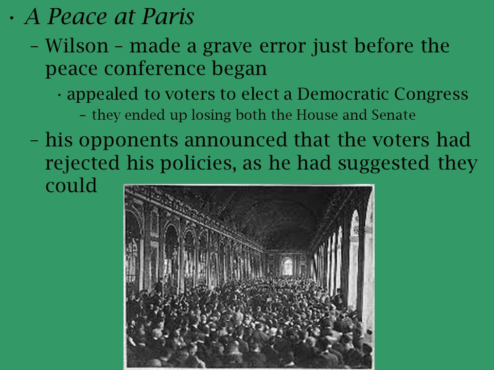 A Peace at Paris –Wilson – made a grave error just before the peace conference began appealed to voters to elect a Democratic Congress –they ended up