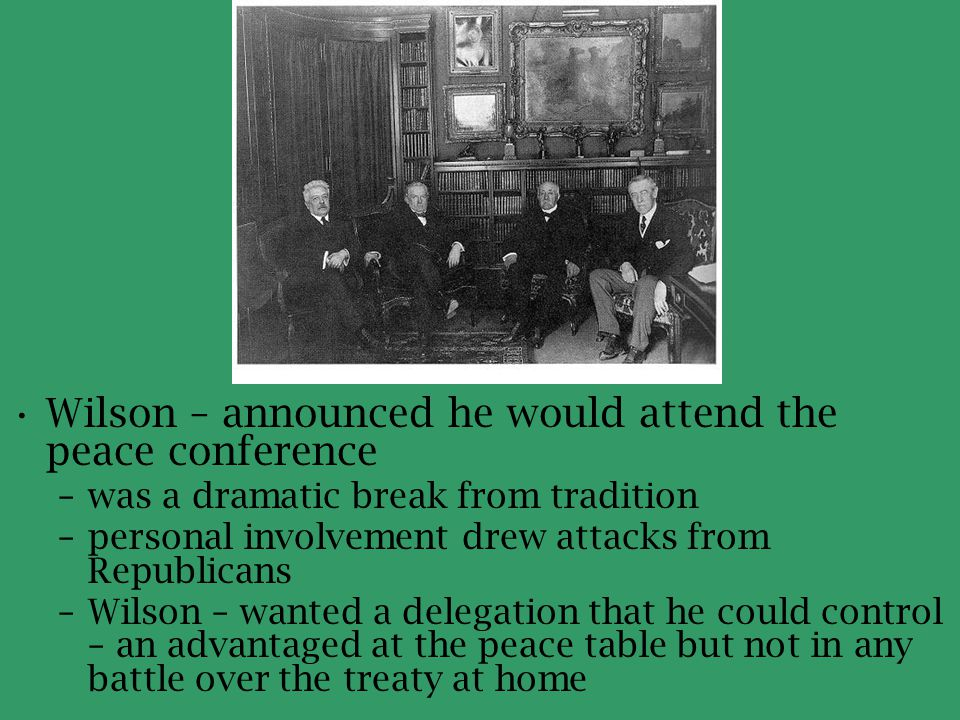 Wilson – announced he would attend the peace conference –was a dramatic break from tradition –personal involvement drew attacks from Republicans –Wils