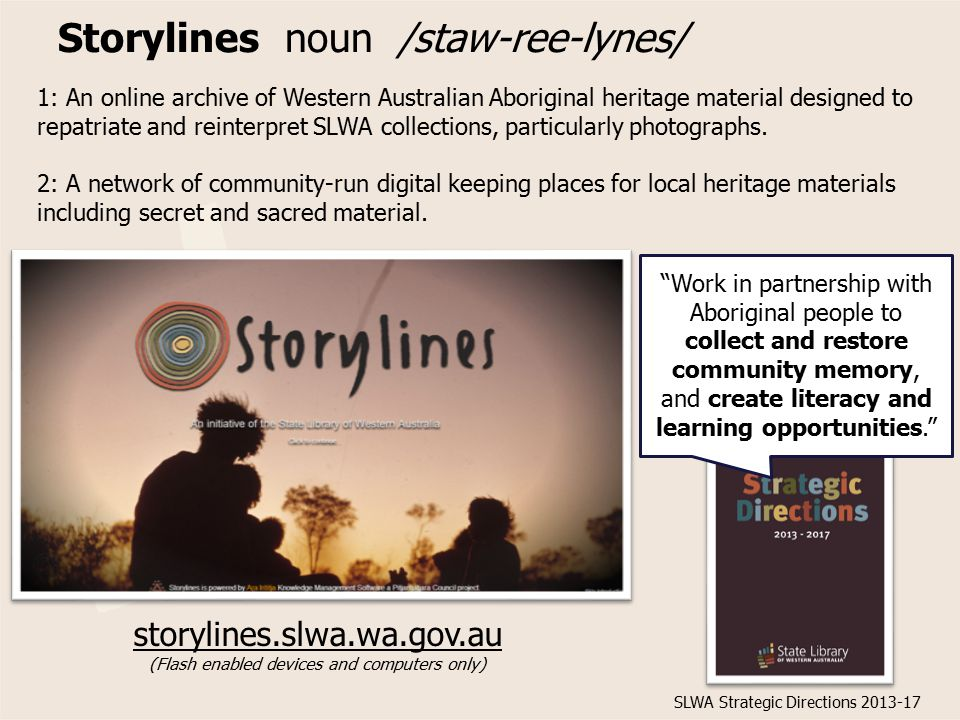Storylines noun /staw-ree-lynes/ storylines.slwa.wa.gov.au (Flash enabled devices and computers only) 1: An online archive of Western Australian Aboriginal heritage material designed to repatriate and reinterpret SLWA collections, particularly photographs.
