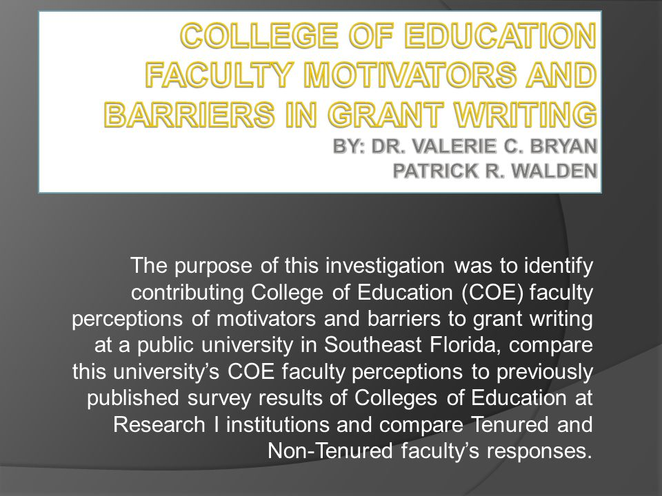 The purpose of this investigation was to identify contributing College of Education (COE) faculty perceptions of motivators and barriers to grant writ