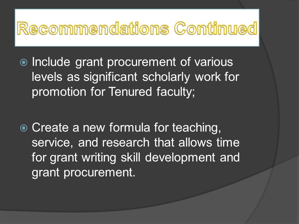  Include grant procurement of various levels as significant scholarly work for promotion for Tenured faculty;  Create a new formula for teaching, service, and research that allows time for grant writing skill development and grant procurement.