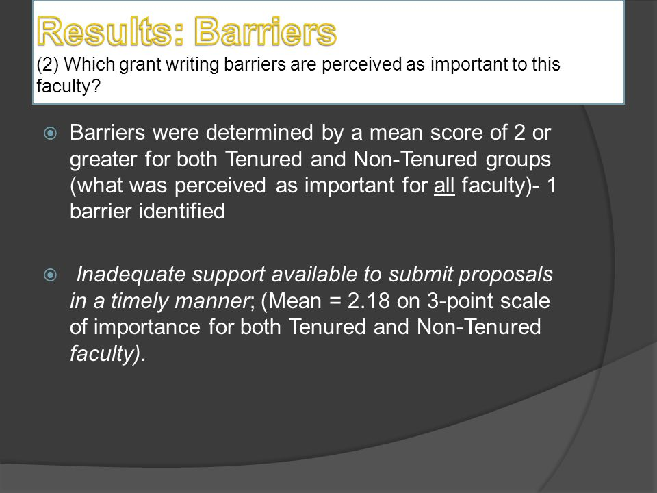  Barriers were determined by a mean score of 2 or greater for both Tenured and Non-Tenured groups (what was perceived as important for all faculty)- 1 barrier identified  Inadequate support available to submit proposals in a timely manner; (Mean = 2.18 on 3-point scale of importance for both Tenured and Non-Tenured faculty).
