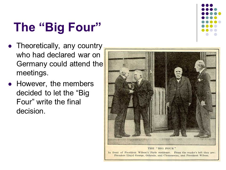 "The ""Big Four"" Theoretically, any country who had declared war on Germany could attend the meetings. However, the members decided to let the ""Big Four"