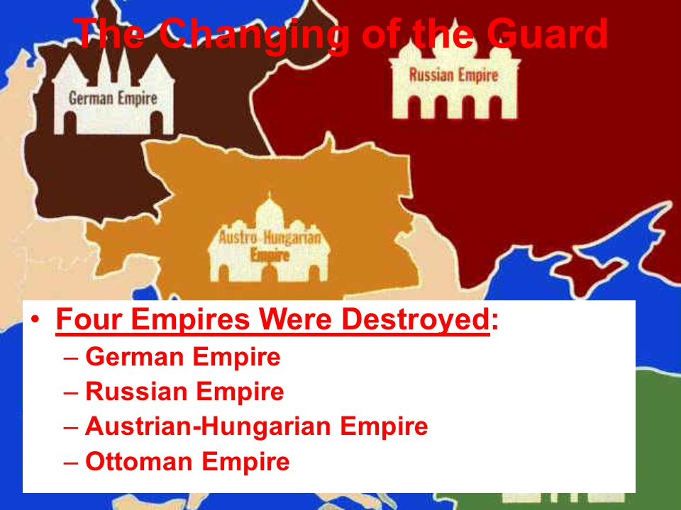 The Changing of the Guard Four Empires Were Destroyed: –German Empire –Russian Empire –Austrian-Hungarian Empire –Ottoman Empire