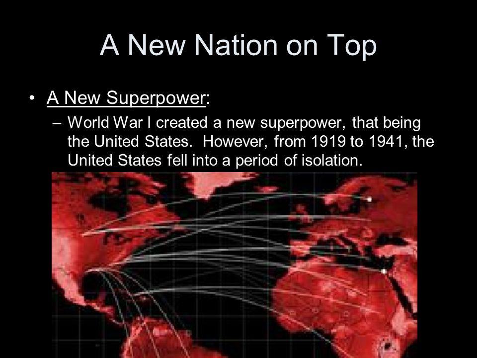 A New Nation on Top A New Superpower: –World War I created a new superpower, that being the United States. However, from 1919 to 1941, the United Stat