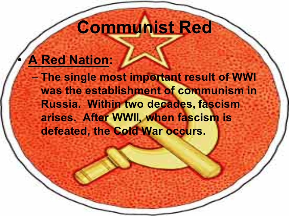 Communist Red A Red Nation: –The single most important result of WWI was the establishment of communism in Russia. Within two decades, fascism arises.