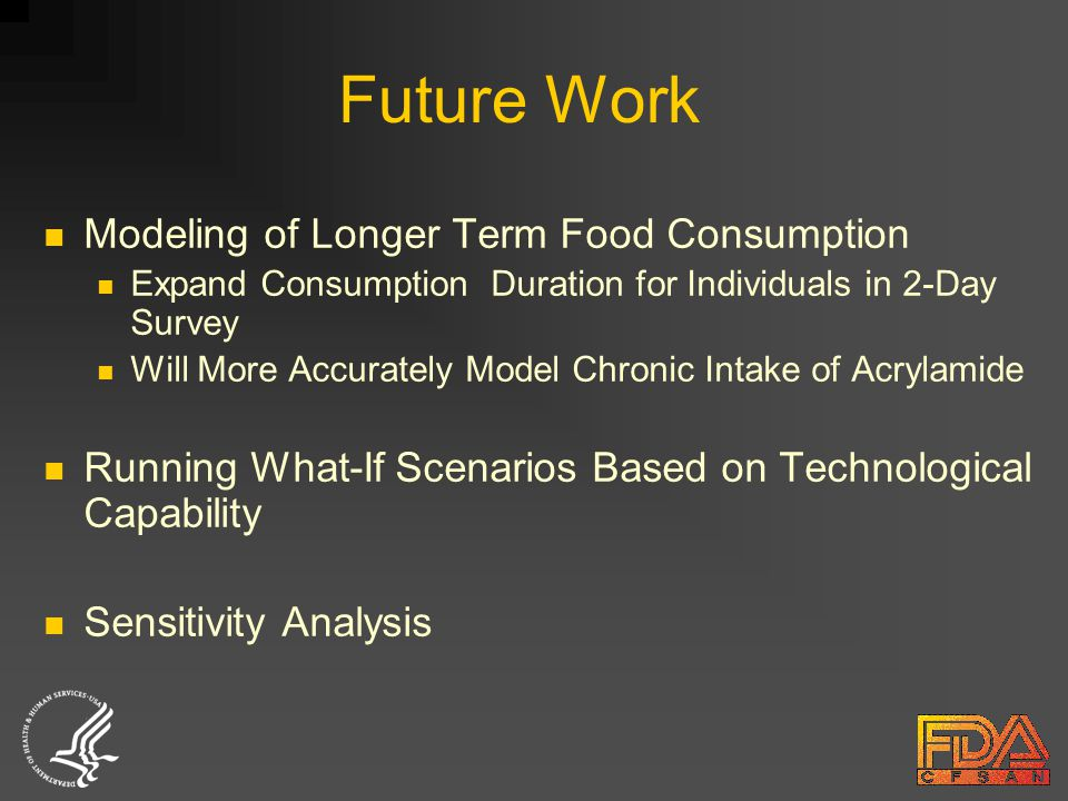 Future Work Modeling of Longer Term Food Consumption Expand Consumption Duration for Individuals in 2-Day Survey Will More Accurately Model Chronic Intake of Acrylamide Running What-If Scenarios Based on Technological Capability Sensitivity Analysis