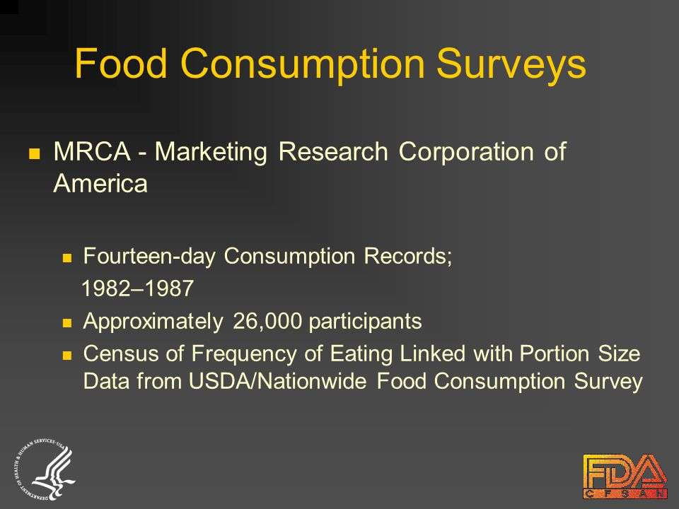 Food Consumption Surveys MRCA - Marketing Research Corporation of America Fourteen-day Consumption Records; 1982–1987 Approximately 26,000 participants Census of Frequency of Eating Linked with Portion Size Data from USDA/Nationwide Food Consumption Survey