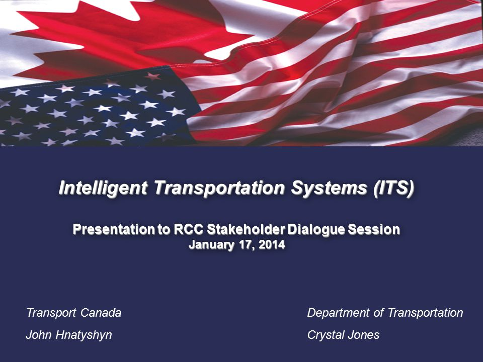 1. Intelligent Transportation Systems (ITS) Presentation to RCC Stakeholder Dialogue Session January 17, 2014 Transport Canada John Hnatyshyn Departme