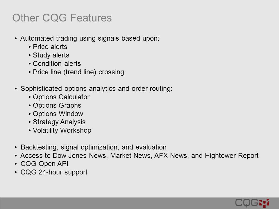 Other CQG Features Automated trading using signals based upon: Price alerts Study alerts Condition alerts Price line (trend line) crossing Sophisticated options analytics and order routing: Options Calculator Options Graphs Options Window Strategy Analysis Volatility Workshop Backtesting, signal optimization, and evaluation Access to Dow Jones News, Market News, AFX News, and Hightower Report CQG Open API CQG 24-hour support